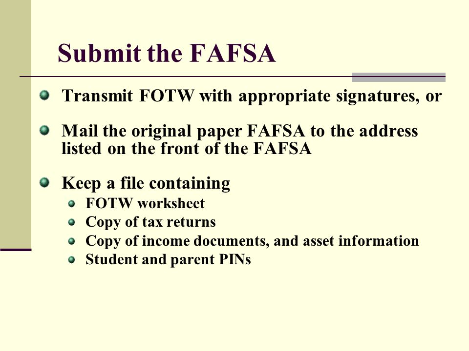 Submit the FAFSA Transmit FOTW with appropriate signatures, or