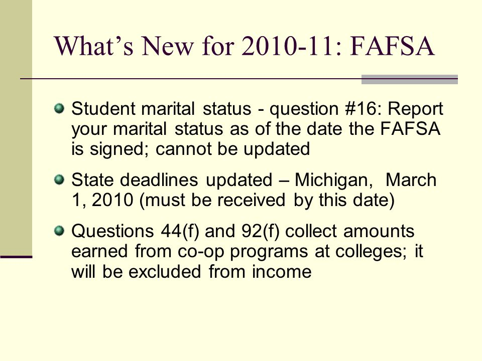 What's New for 2010-11: FAFSA Student marital status - question #16: Report your marital status as of the date the FAFSA is signed; cannot be updated.