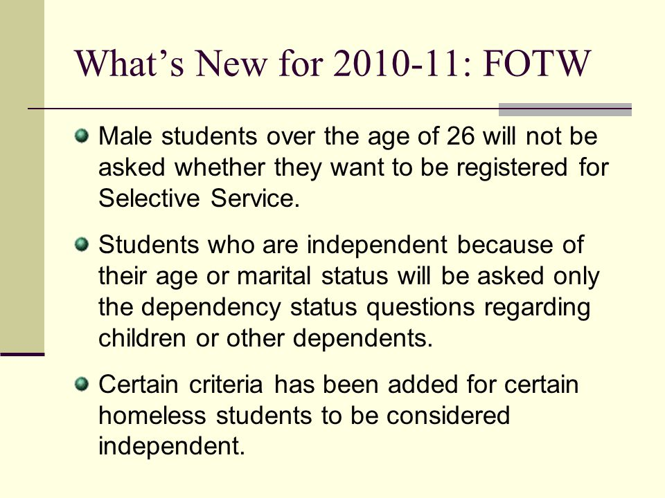 What's New for 2010-11: FOTW Male students over the age of 26 will not be asked whether they want to be registered for Selective Service.