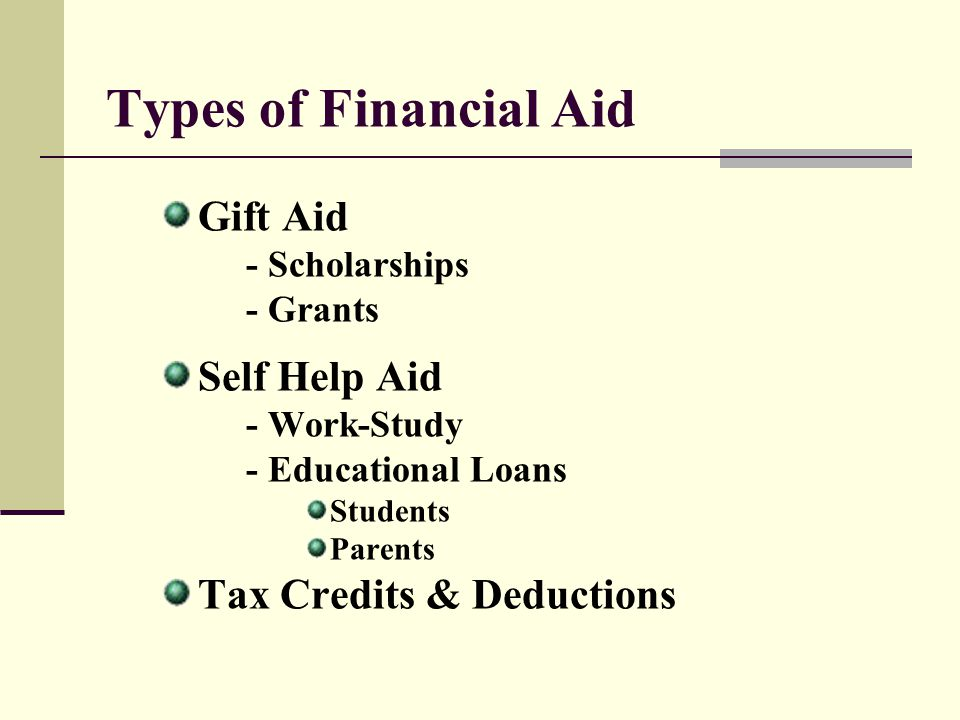 Types of Financial Aid Gift Aid Self Help Aid Tax Credits & Deductions