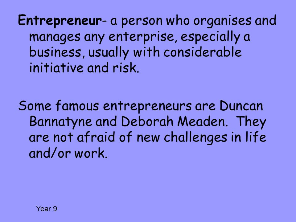Entrepreneur- a person who organises and manages any enterprise, especially a business, usually with considerable initiative and risk.
