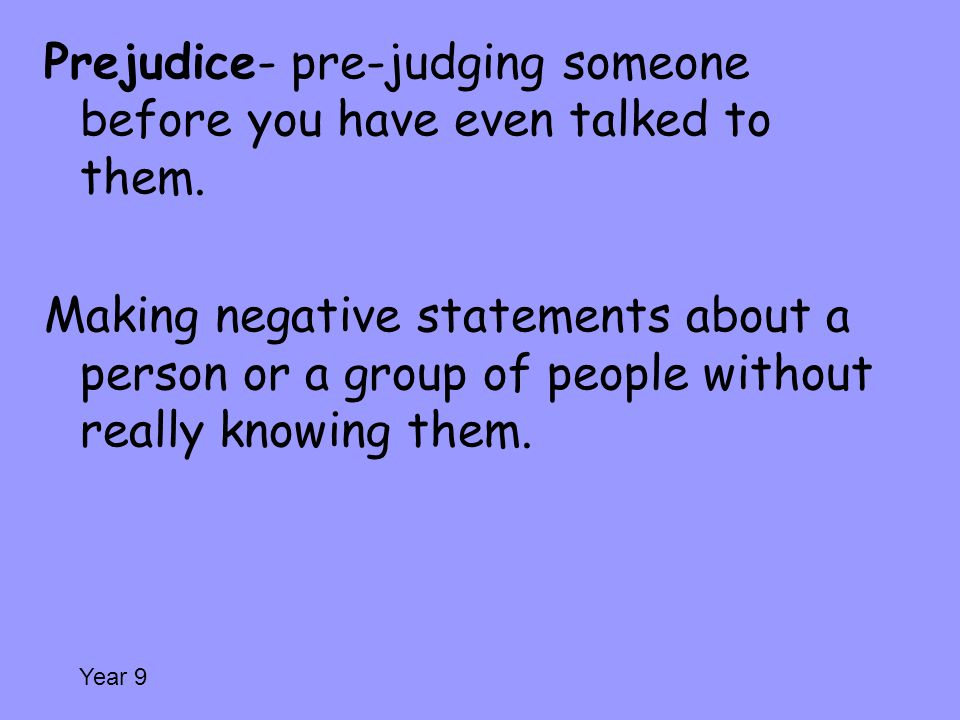 Prejudice- pre-judging someone before you have even talked to them.