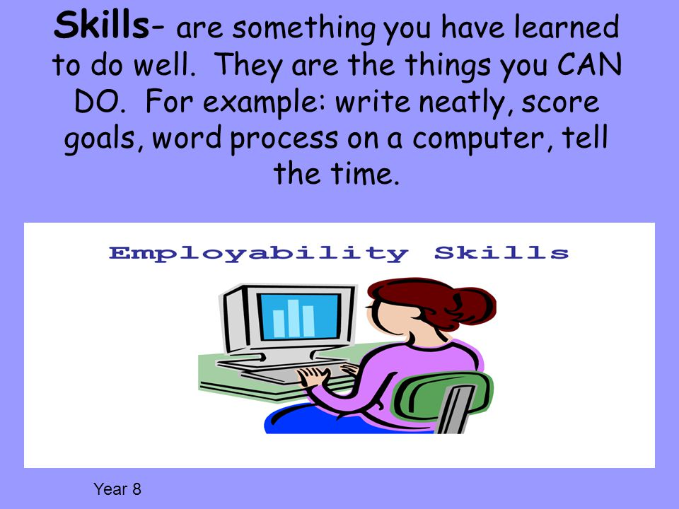 Skills- are something you have learned to do well