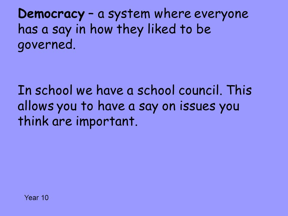 Democracy – a system where everyone has a say in how they liked to be governed. In school we have a school council. This allows you to have a say on issues you think are important.