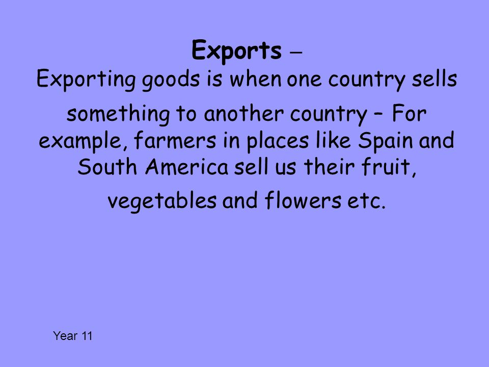 Exports – Exporting goods is when one country sells something to another country – For example, farmers in places like Spain and South America sell us their fruit, vegetables and flowers etc.