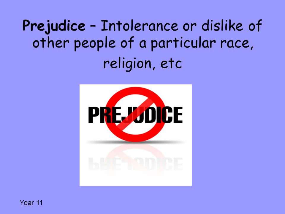 Prejudice – Intolerance or dislike of other people of a particular race, religion, etc