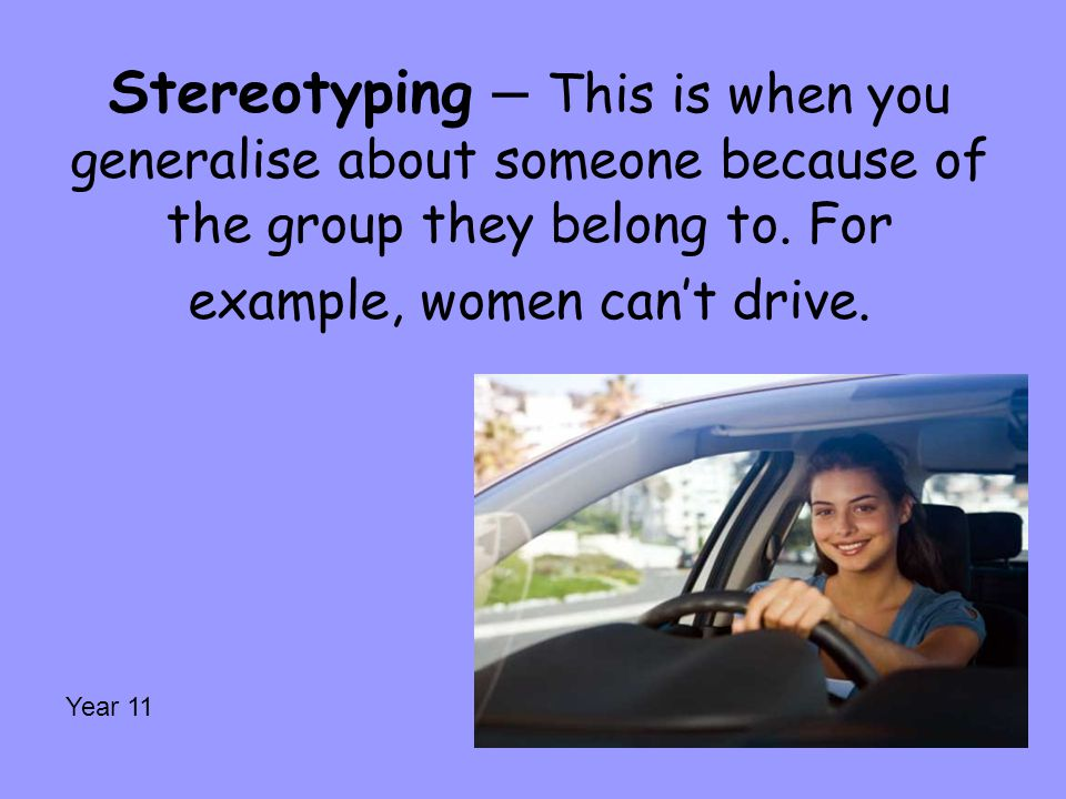 Stereotyping – This is when you generalise about someone because of the group they belong to. For example, women can't drive.