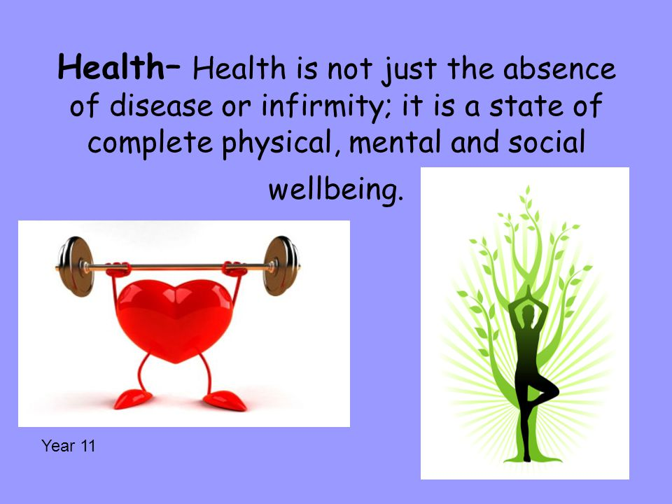 Health– Health is not just the absence of disease or infirmity; it is a state of complete physical, mental and social wellbeing.