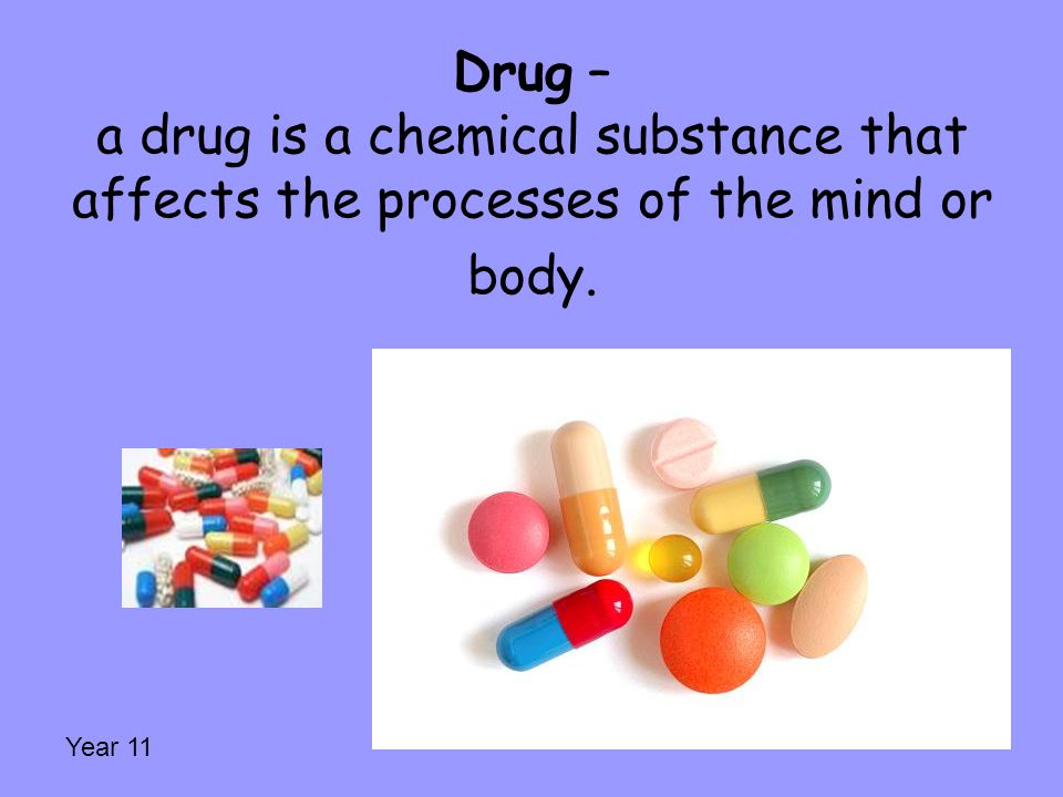Drug – a drug is a chemical substance that affects the processes of the mind or body.