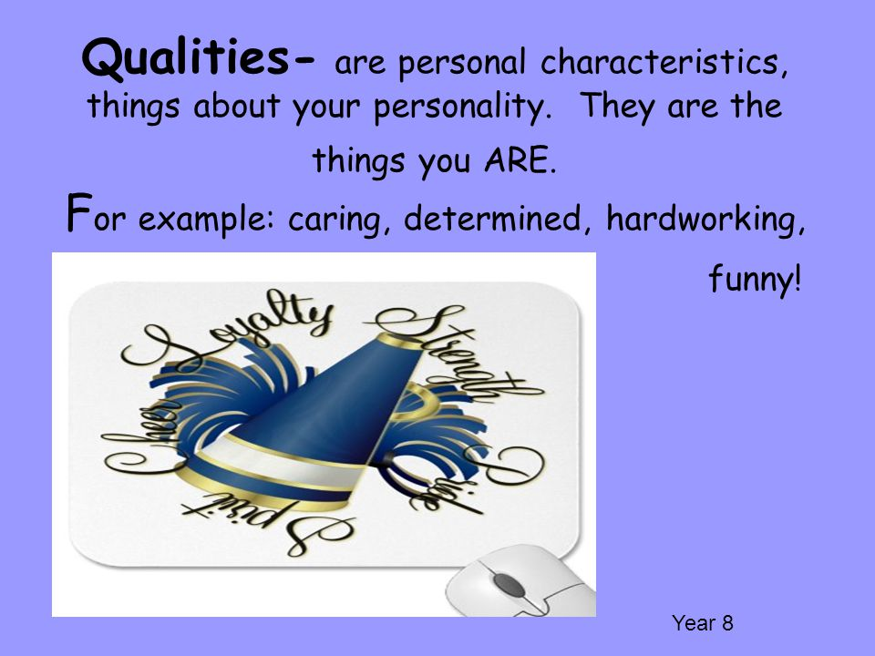 Qualities- are personal characteristics, things about your personality