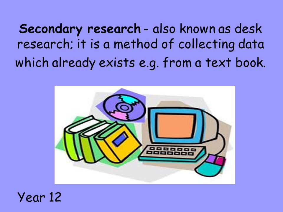 Secondary research – also known as desk research; it is a method of collecting data which already exists e.g. from a text book.