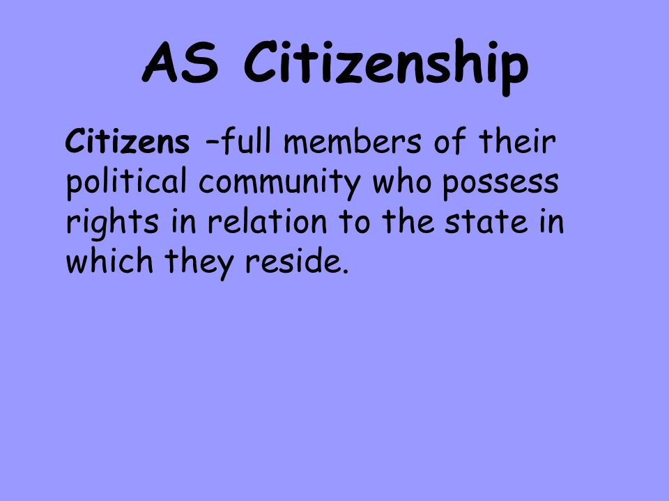 AS Citizenship Citizens –full members of their political community who possess rights in relation to the state in which they reside.