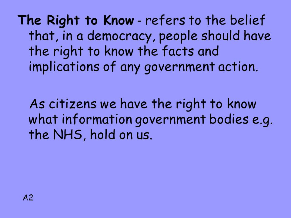 The Right to Know - refers to the belief that, in a democracy, people should have the right to know the facts and implications of any government action.