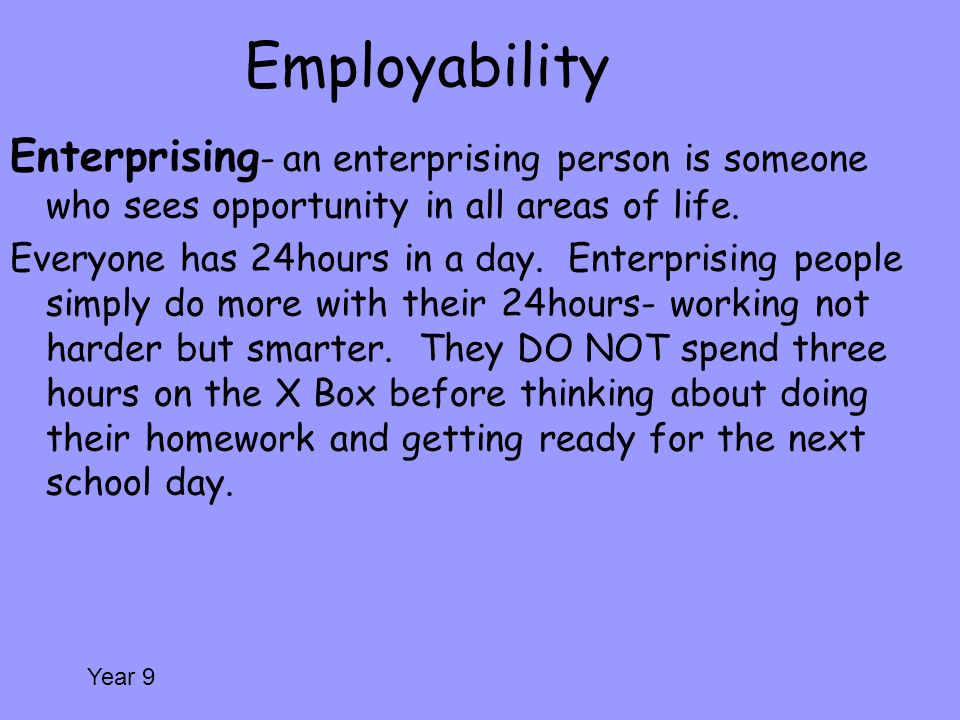 Employability Enterprising- an enterprising person is someone who sees opportunity in all areas of life.