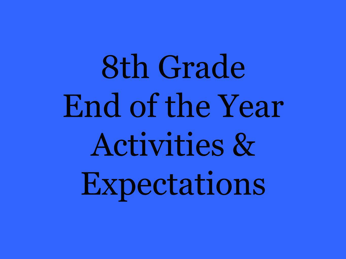 8th Grade End of the Year Activities & Expectations