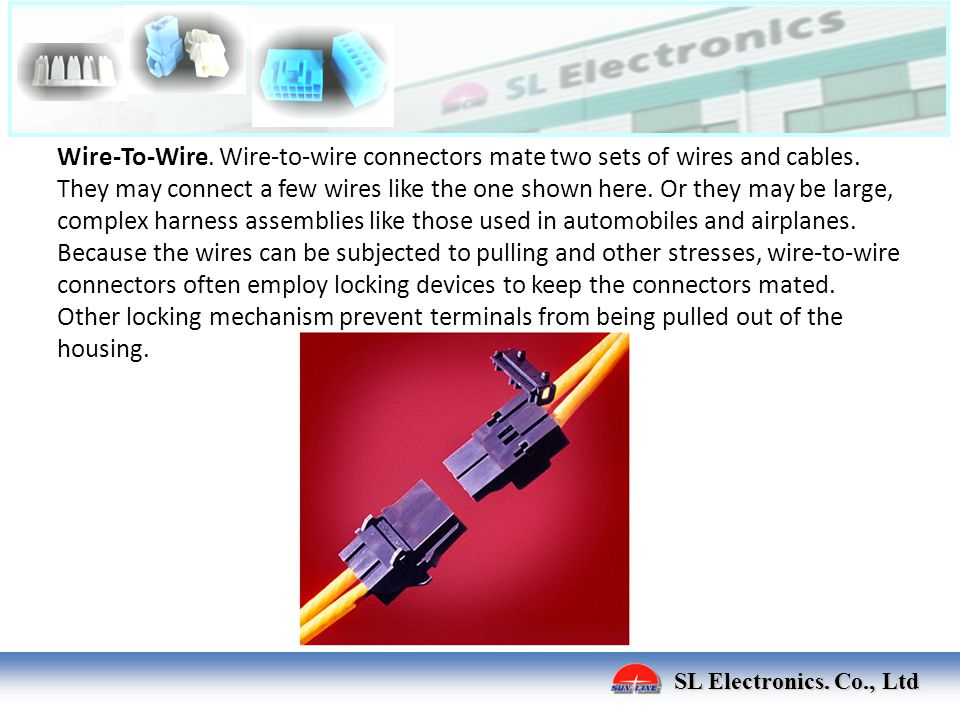 Wire-To-Wire. Wire-to-wire connectors mate two sets of wires and cables. They may connect a few wires like the one shown here. Or they may be large, complex harness assemblies like those used in automobiles and airplanes. Because the wires can be subjected to pulling and other stresses, wire-to-wire connectors often employ locking devices to keep the connectors mated. Other locking mechanism prevent terminals from being pulled out of the housing.