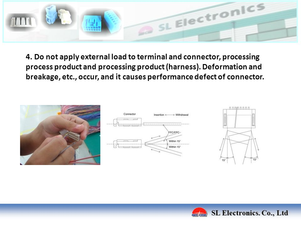 4. Do not apply external load to terminal and connector, processing process product and processing product (harness). Deformation and breakage, etc., occur, and it causes performance defect of connector.
