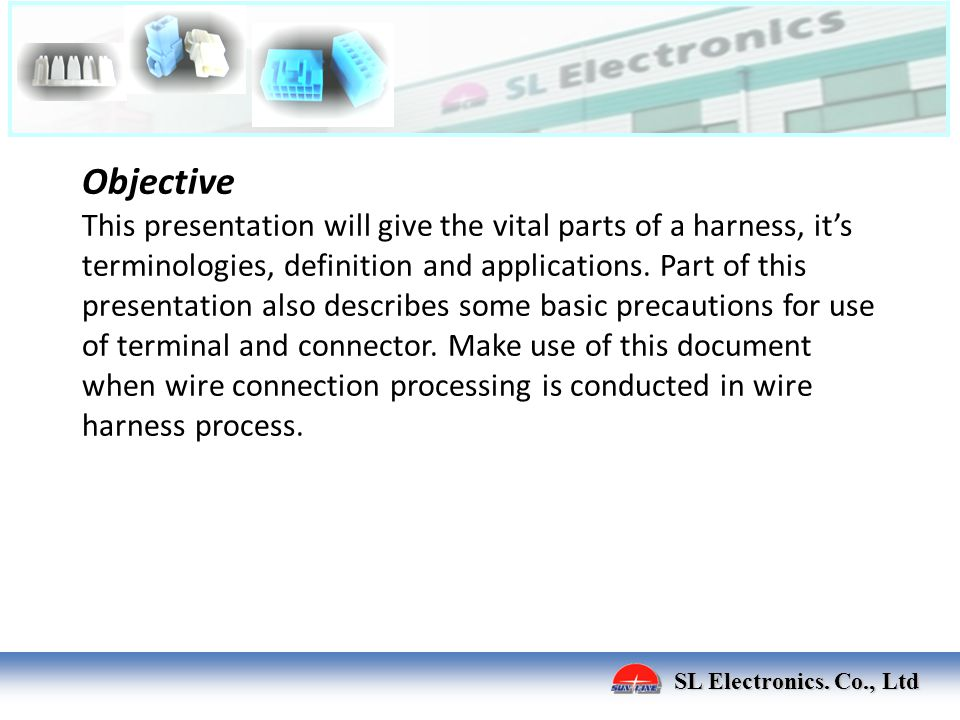 Objective This presentation will give the vital parts of a harness, it's terminologies, definition and applications. Part of this presentation also describes some basic precautions for use of terminal and connector. Make use of this document when wire connection processing is conducted in wire harness process.