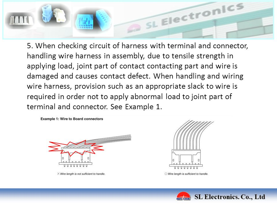 5. When checking circuit of harness with terminal and connector, handling wire harness in assembly, due to tensile strength in applying load, joint part of contact contacting part and wire is damaged and causes contact defect. When handling and wiring wire harness, provision such as an appropriate slack to wire is required in order not to apply abnormal load to joint part of terminal and connector. See Example 1.