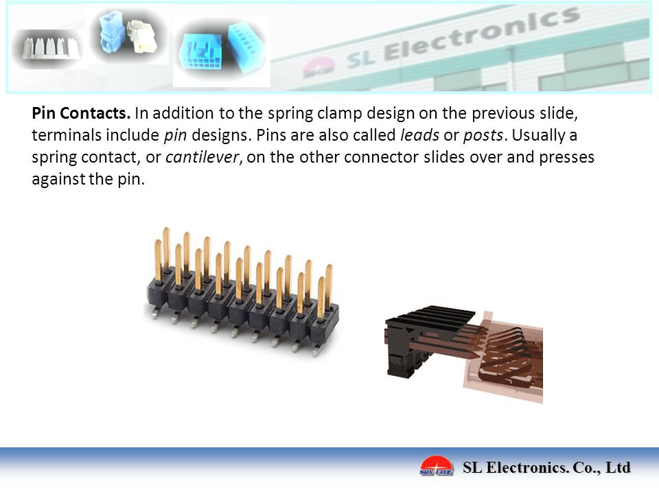 Pin Contacts. In addition to the spring clamp design on the previous slide, terminals include pin designs. Pins are also called leads or posts. Usually a spring contact, or cantilever, on the other connector slides over and presses against the pin.