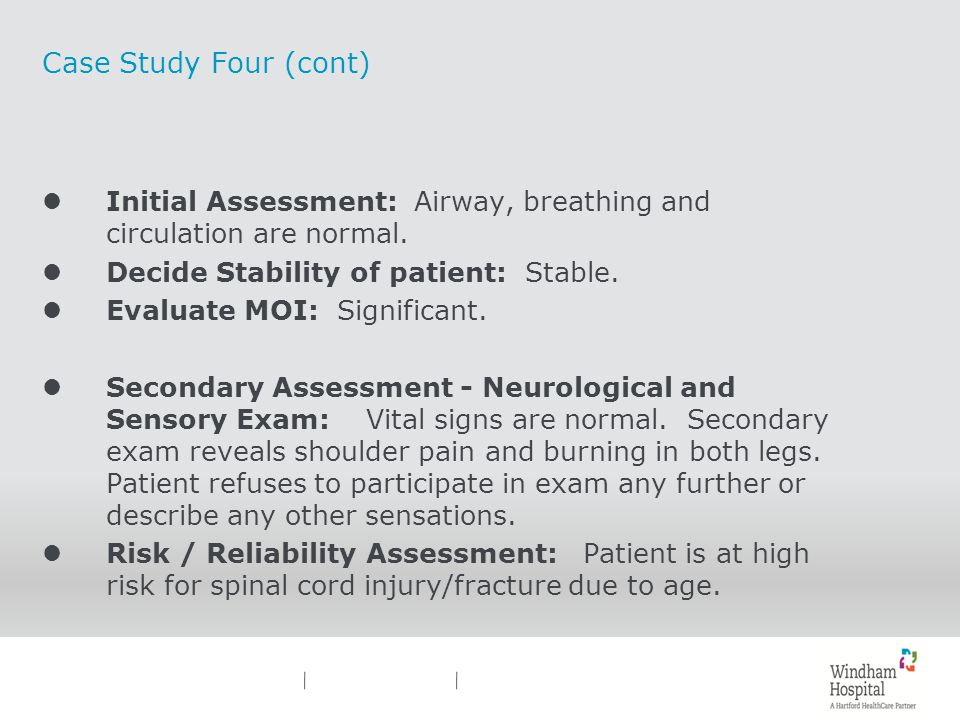 Case Study Four (cont) Initial Assessment: Airway, breathing and circulation are normal. Decide Stability of patient: Stable.