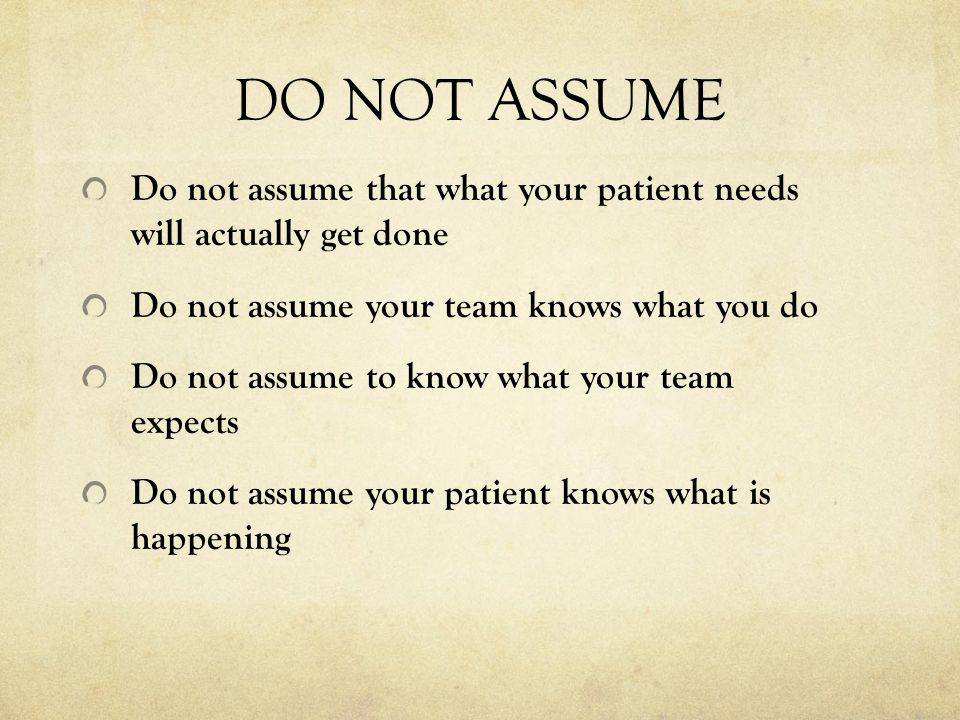 DO NOT ASSUME Do not assume that what your patient needs will actually get done. Do not assume your team knows what you do.