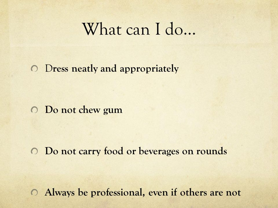 What can I do… Dress neatly and appropriately Do not chew gum