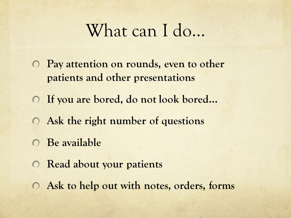 What can I do… Pay attention on rounds, even to other patients and other presentations. If you are bored, do not look bored…