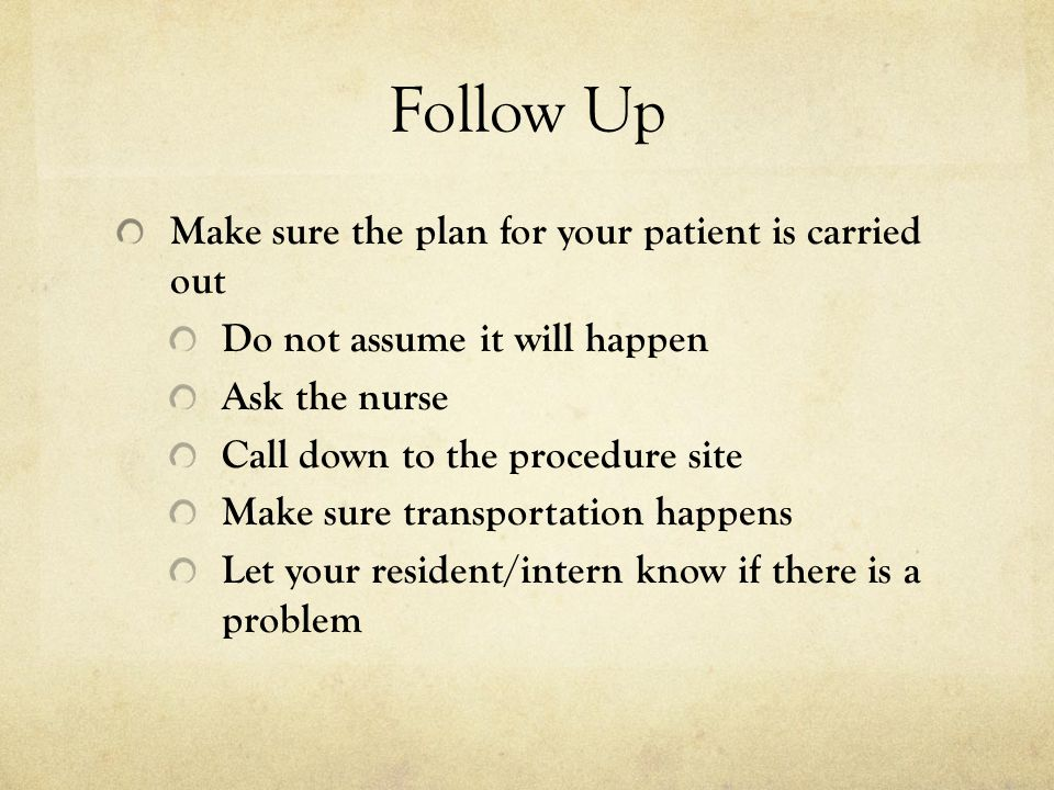 Follow Up Make sure the plan for your patient is carried out