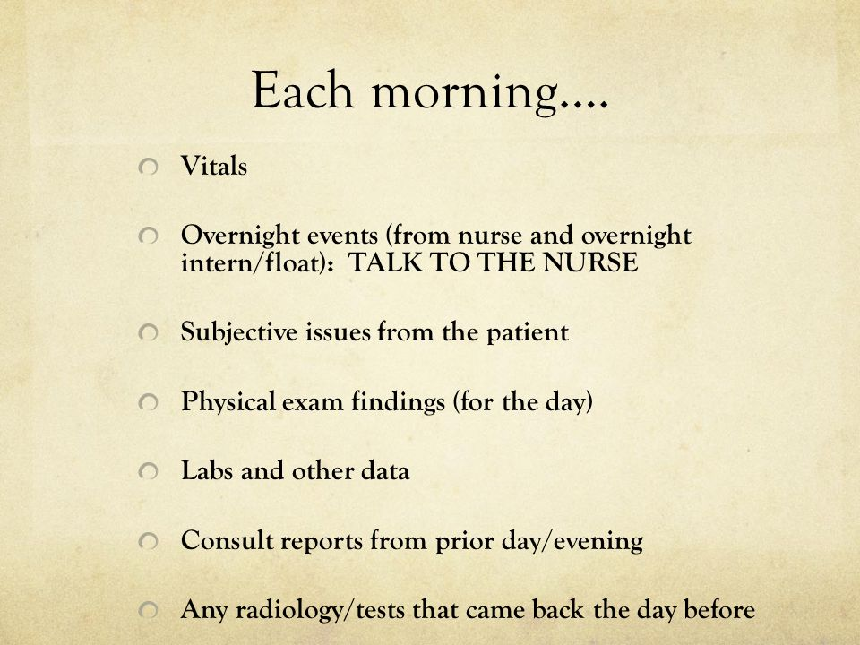 Each morning…. Vitals. Overnight events (from nurse and overnight intern/float): TALK TO THE NURSE.
