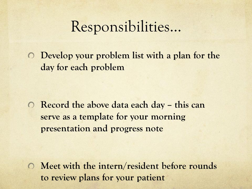 Responsibilities… Develop your problem list with a plan for the day for each problem.