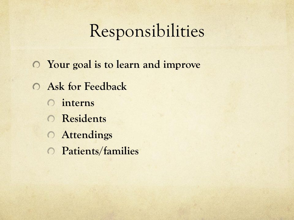 Responsibilities Your goal is to learn and improve Ask for Feedback