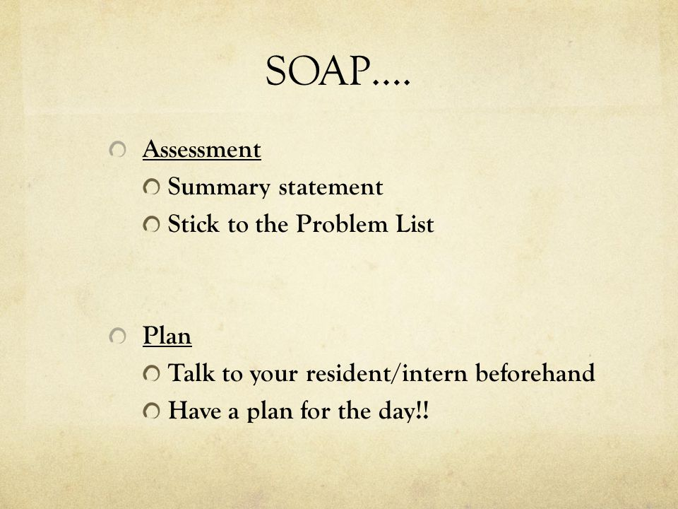 SOAP…. Assessment Summary statement Stick to the Problem List Plan