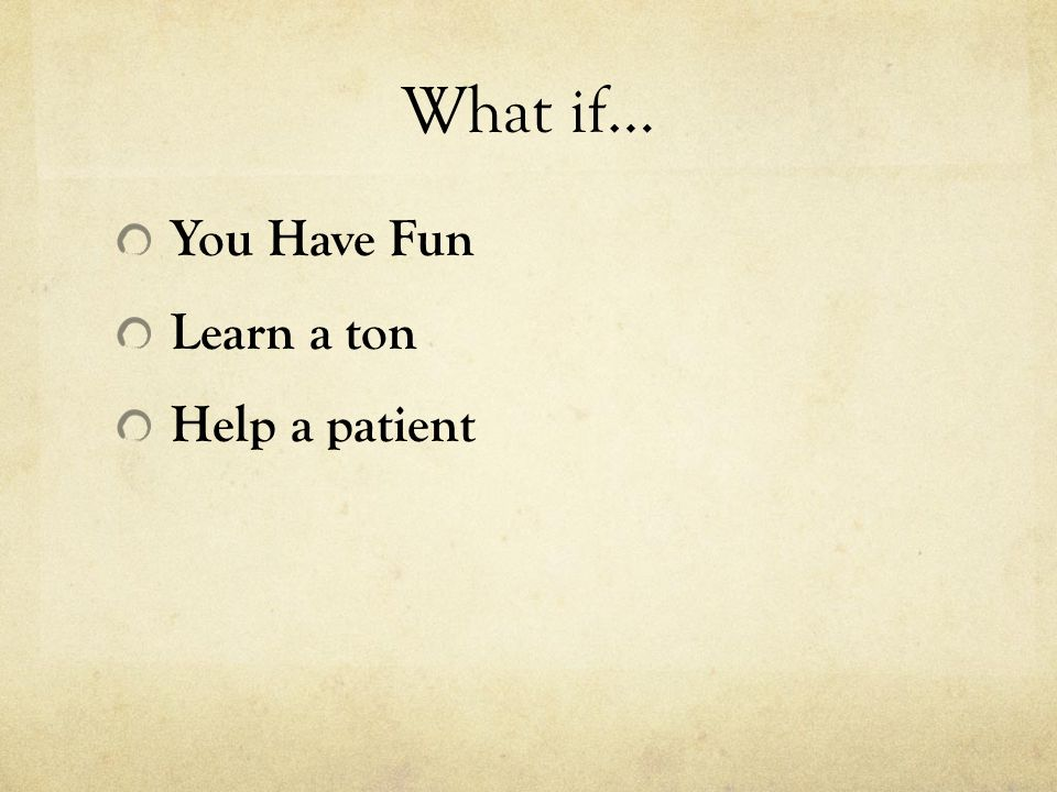 What if… You Have Fun Learn a ton Help a patient