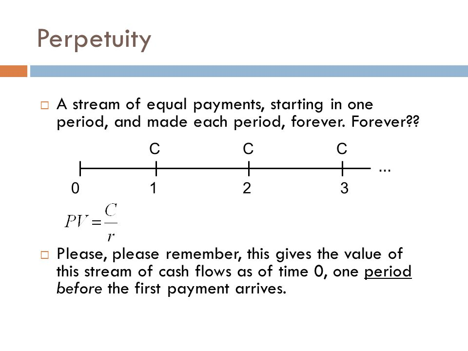 Perpetuity A stream of equal payments, starting in one period, and made each period, forever. Forever