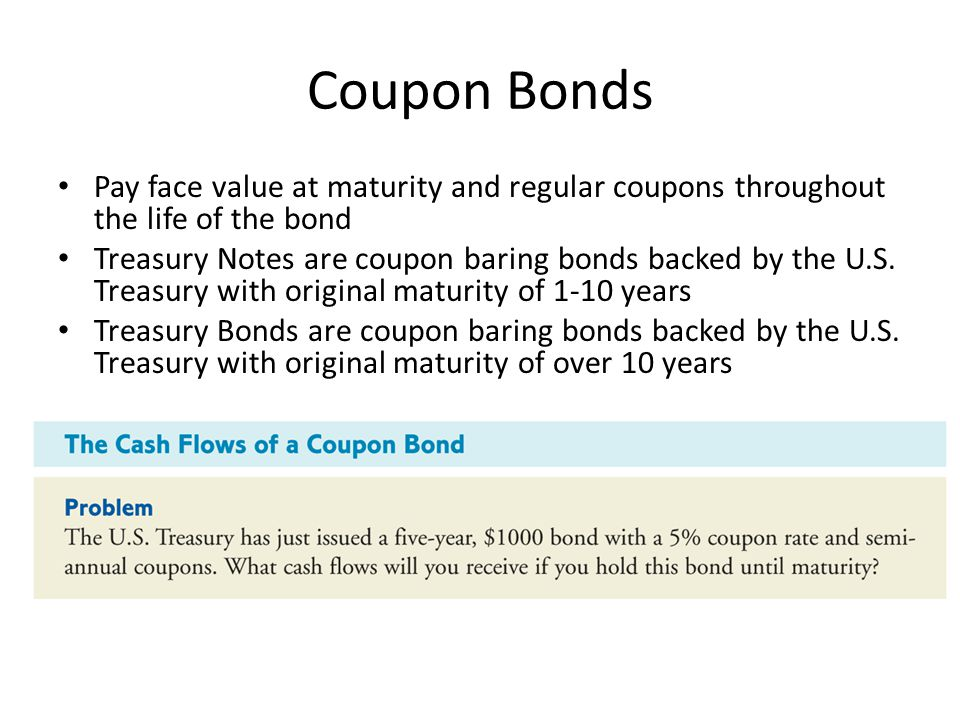 Coupon Bonds Pay face value at maturity and regular coupons throughout the life of the bond.