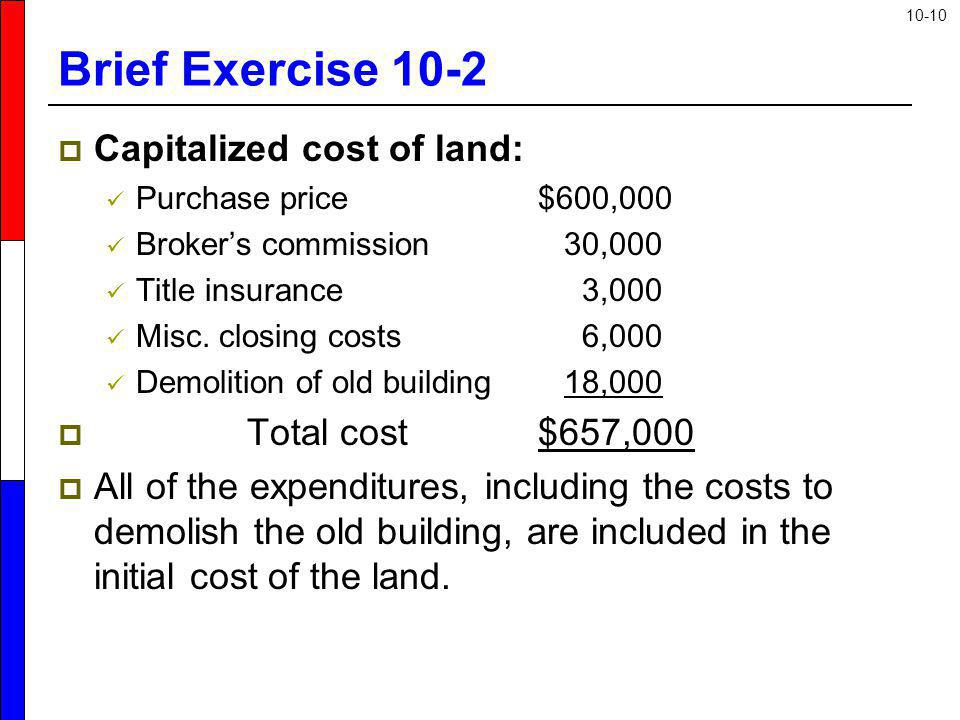 Brief Exercise 10-2 Capitalized cost of land: Total cost $657,000