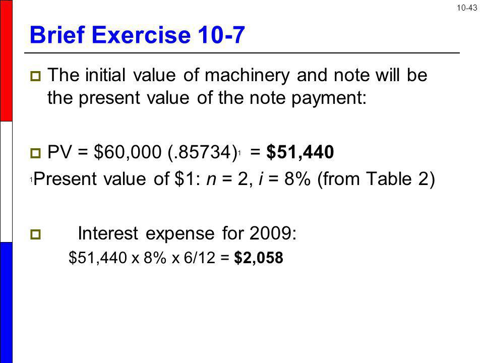 Brief Exercise 10-7 The initial value of machinery and note will be the present value of the note payment: