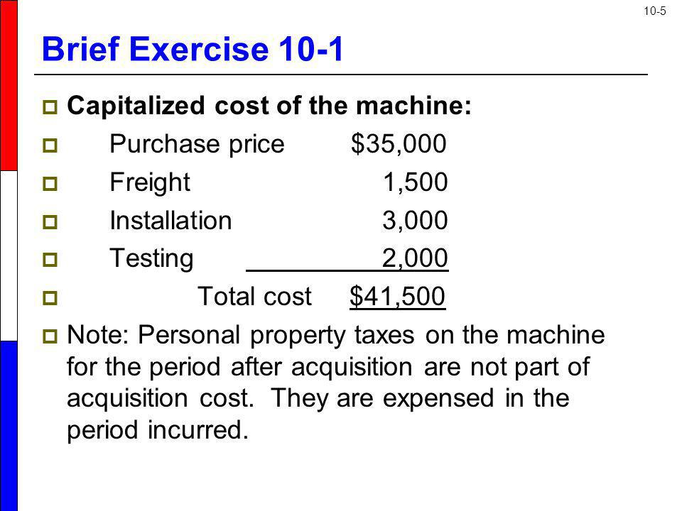 Brief Exercise 10-1 Capitalized cost of the machine: