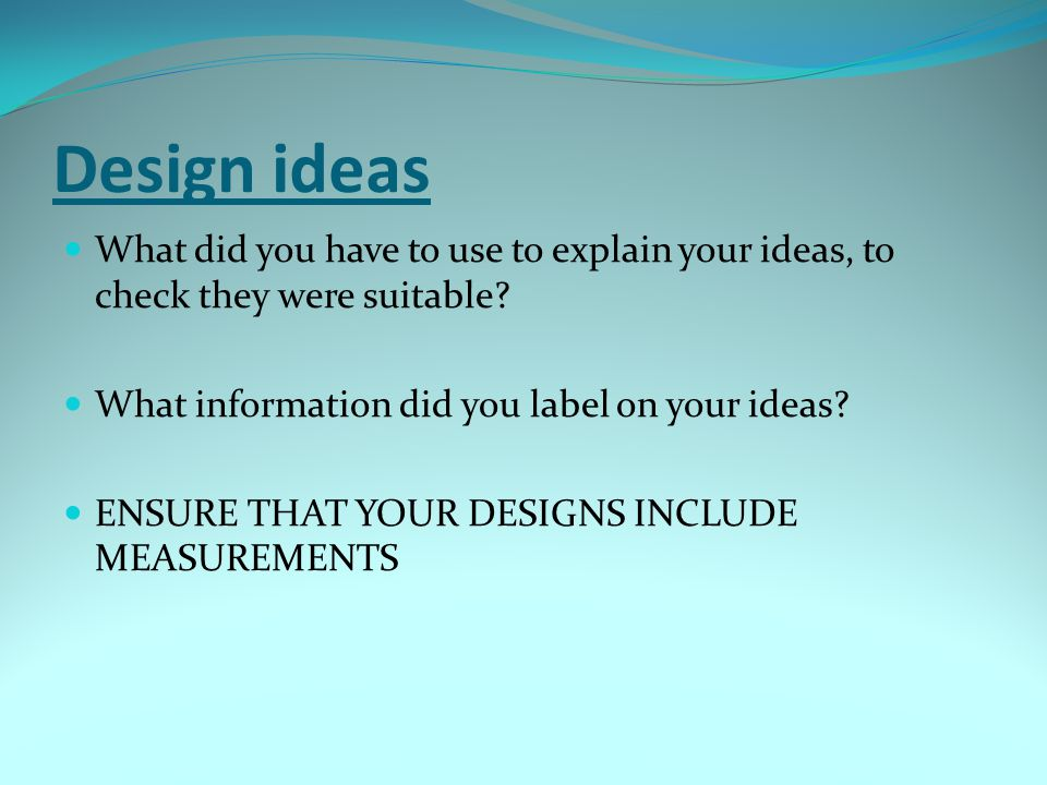 Design ideas What did you have to use to explain your ideas, to check they were suitable What information did you label on your ideas