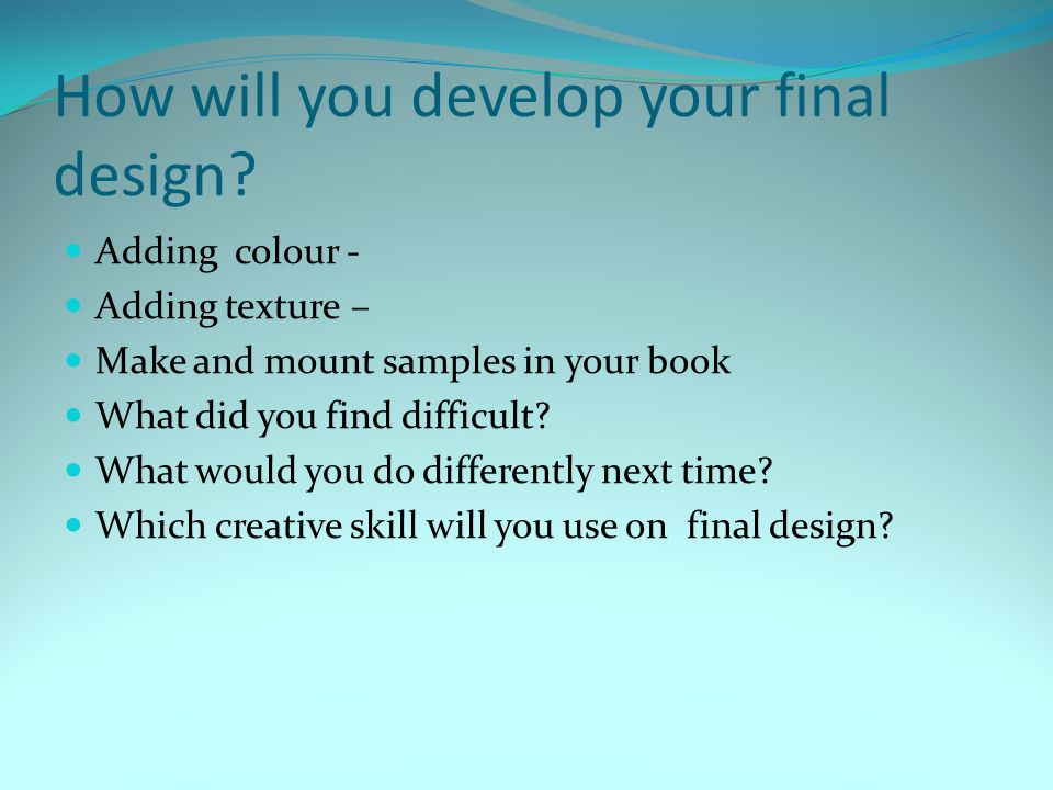 How will you develop your final design