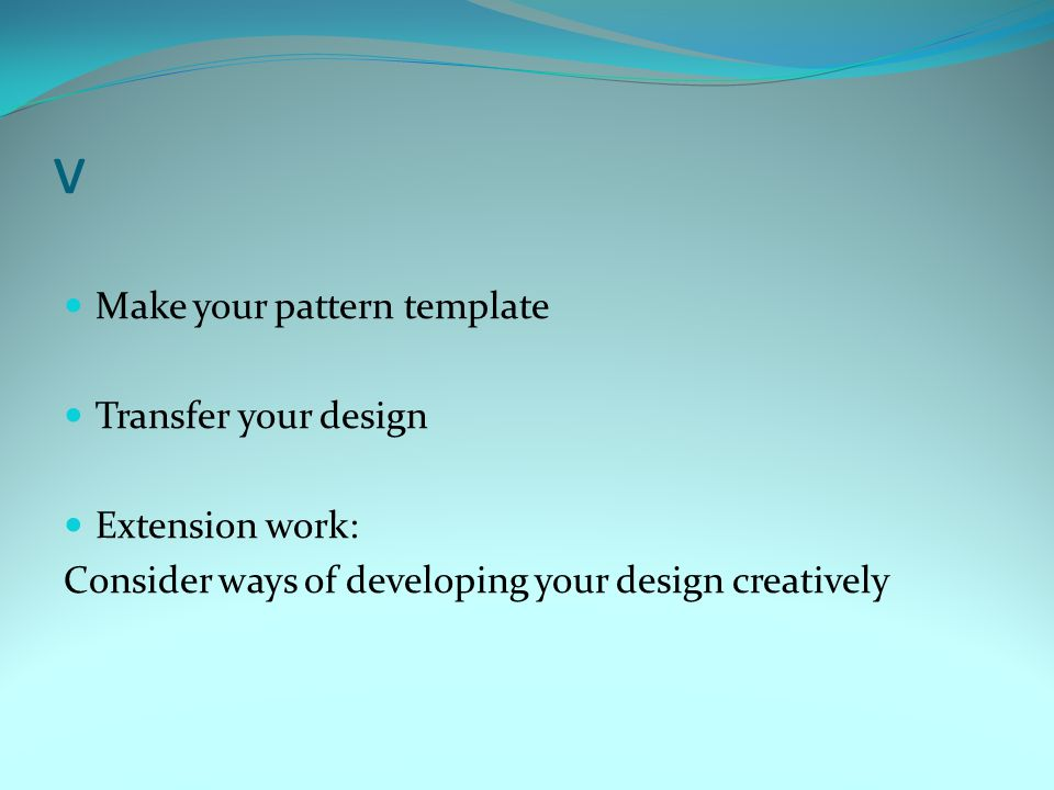v Make your pattern template Transfer your design Extension work: