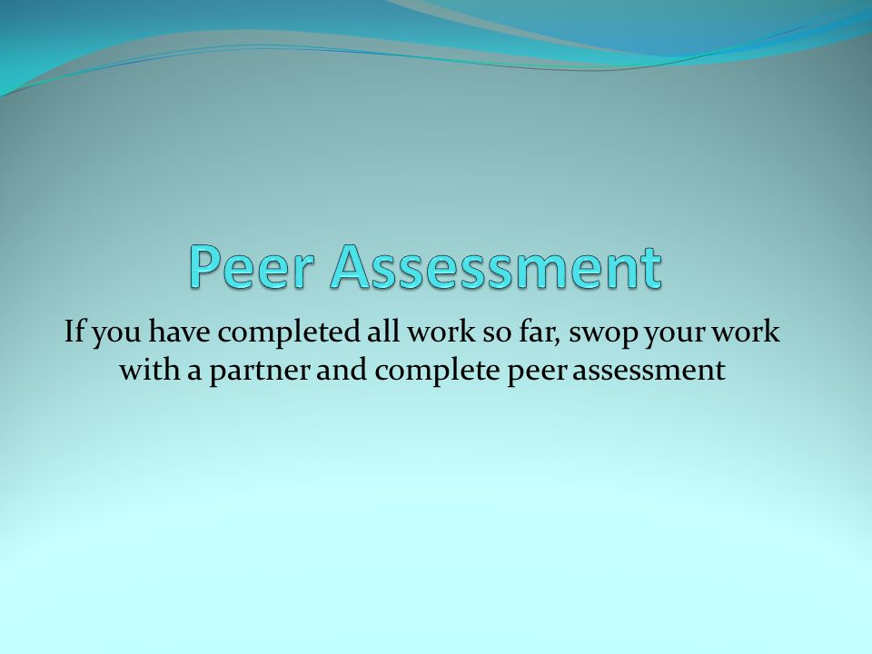 Peer Assessment If you have completed all work so far, swop your work with a partner and complete peer assessment.