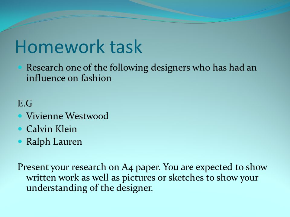 Homework task Research one of the following designers who has had an influence on fashion. E.G. Vivienne Westwood.