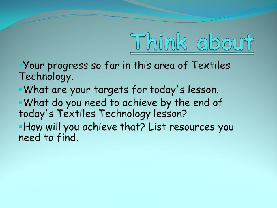 Think about Your progress so far in this area of Textiles Technology.