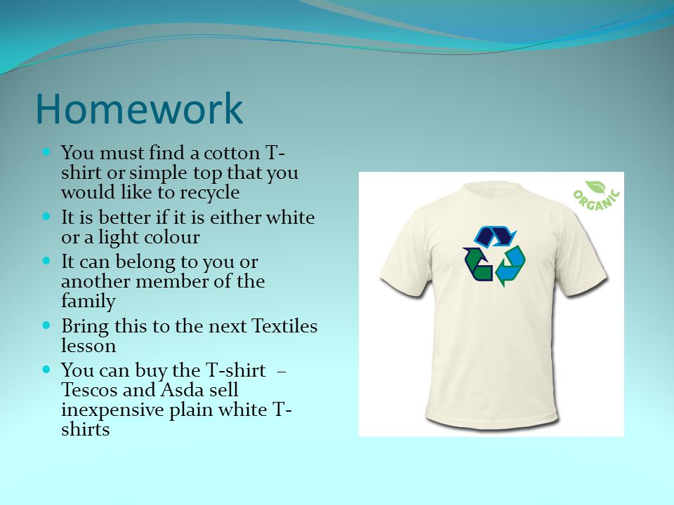 Homework You must find a cotton T-shirt or simple top that you would like to recycle. It is better if it is either white or a light colour.