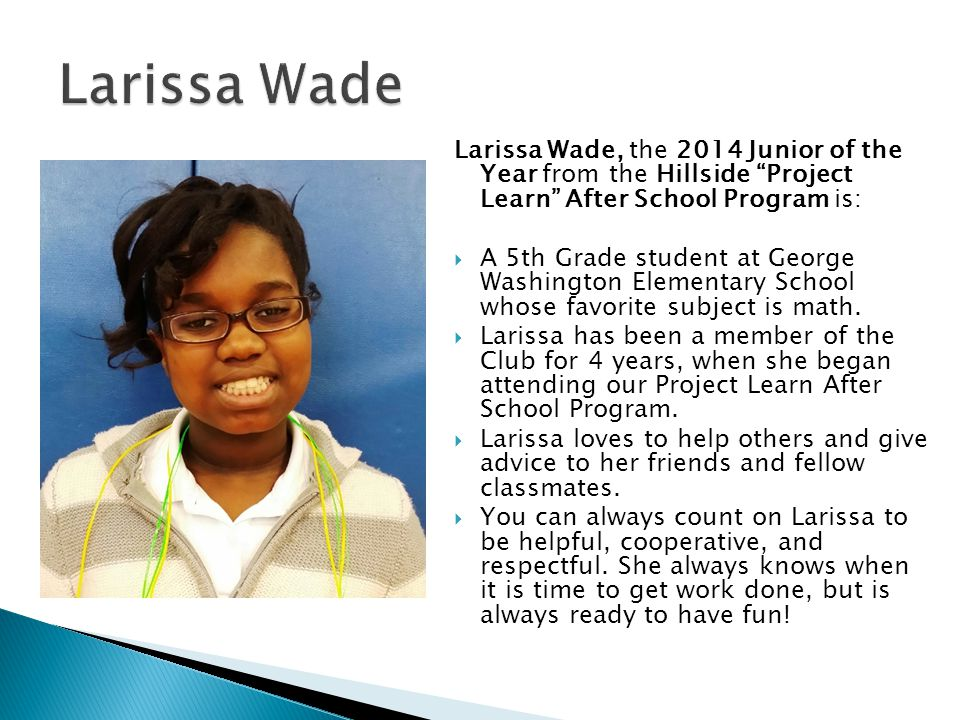 Larissa Wade Larissa Wade, the 2014 Junior of the Year from the Hillside Project Learn After School Program is: