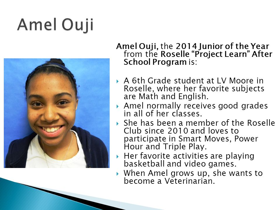 Amel Ouji Amel Ouji, the 2014 Junior of the Year from the Roselle Project Learn After School Program is: