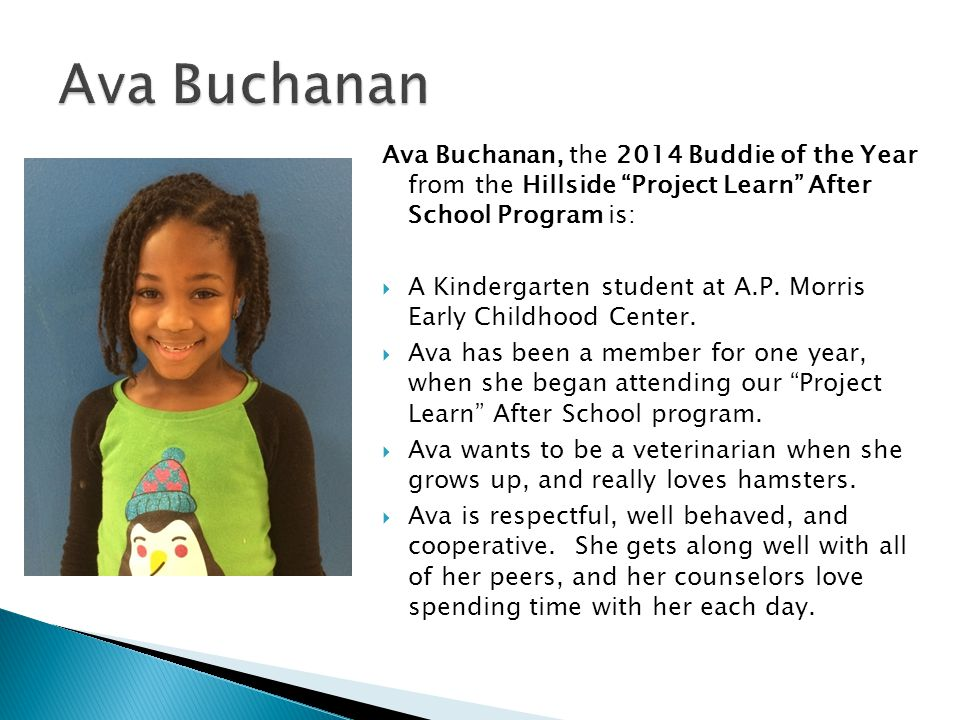 Ava Buchanan Ava Buchanan, the 2014 Buddie of the Year from the Hillside Project Learn After School Program is: