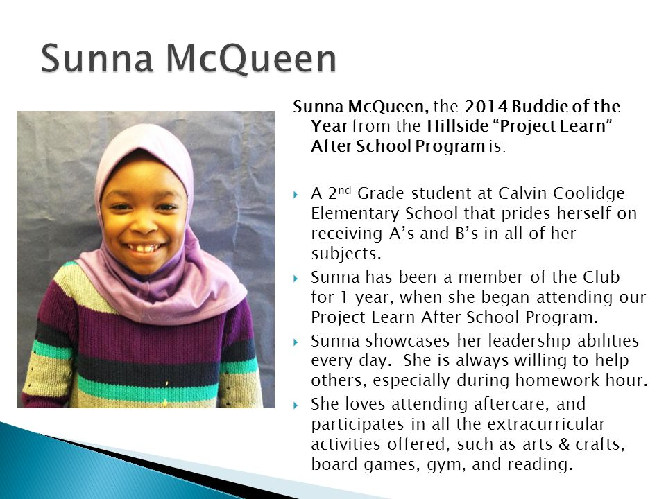 Sunna McQueen Sunna McQueen, the 2014 Buddie of the Year from the Hillside Project Learn After School Program is: